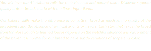 "You will love our 4"" ciabatta rolls for their richness and natural taste. Discover superior quality artisan breads made with the finest ingredients. Our bakers' skills make the difference in our artisan bread as much as the quality of the ingredients and the absence of artificial agents or flavors. Each step that takes the bread from formless dough to finished loaves depends on the watchful diligence and discernment of the baker. It is normal for our bread to have subtle variations of shape and color."