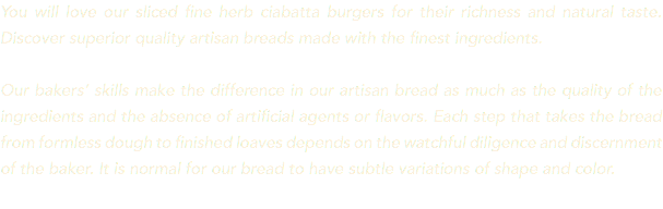 You will love our sliced fine herb ciabatta burgers for their richness and natural taste. Discover superior quality artisan breads made with the finest ingredients. Our bakers' skills make the difference in our artisan bread as much as the quality of the ingredients and the absence of artificial agents or flavors. Each step that takes the bread from formless dough to finished loaves depends on the watchful diligence and discernment of the baker. It is normal for our bread to have subtle variations of shape and color.